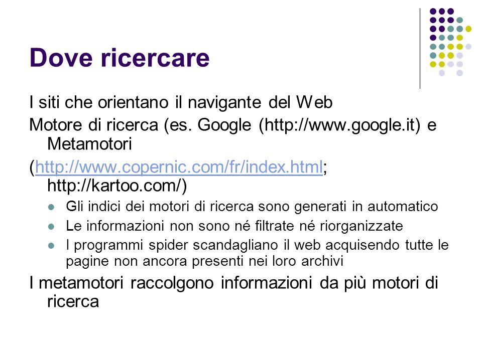 Dove ricercare I siti che orientano il navigante del Web Motore di ricerca (es. Google (http://www.google.it) e Metamotori (http://www.copernic.com/fr