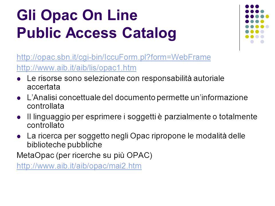 Gli Opac On Line Public Access Catalog http://opac.sbn.it/cgi-bin/IccuForm.pl?form=WebFrame http://www.aib.it/aib/lis/opac1.htm Le risorse sono selezionate con responsabilità autoriale accertata LAnalisi concettuale del documento permette uninformazione controllata Il linguaggio per esprimere i soggetti è parzialmente o totalmente controllato La ricerca per soggetto negli Opac ripropone le modalità delle biblioteche pubbliche MetaOpac (per ricerche su più OPAC) http://www.aib.it/aib/opac/mai2.htm