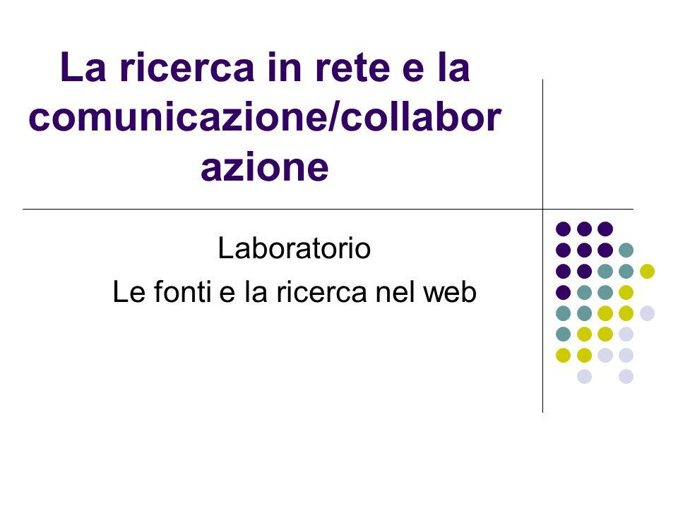La ricerca in rete e la comunicazione/collabor azione Laboratorio Le fonti e la ricerca nel web