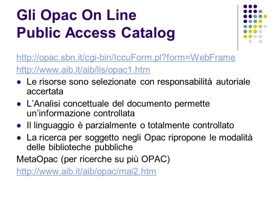 Gli Opac On Line Public Access Catalog http://opac.sbn.it/cgi-bin/IccuForm.pl form=WebFrame http://www.aib.it/aib/lis/opac1.htm Le risorse sono selezionate con responsabilità autoriale accertata LAnalisi concettuale del documento permette uninformazione controllata Il linguaggio è parzialmente o totalmente controllato La ricerca per soggetto negli Opac ripropone le modalità delle biblioteche pubbliche MetaOpac (per ricerche su più OPAC) http://www.aib.it/aib/opac/mai2.htm