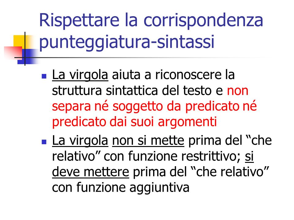 Rispettare la corrispondenza punteggiatura-sintassi La virgola aiuta a riconoscere la struttura sintattica del testo e non separa né soggetto da predi