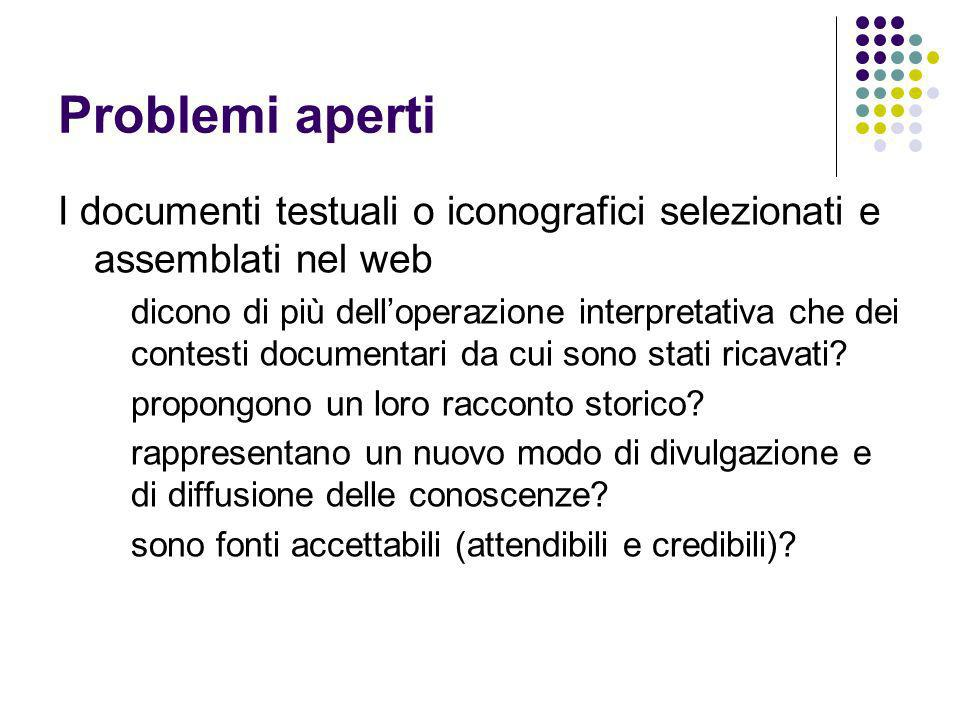 Problemi aperti I documenti testuali o iconografici selezionati e assemblati nel web dicono di più delloperazione interpretativa che dei contesti docu