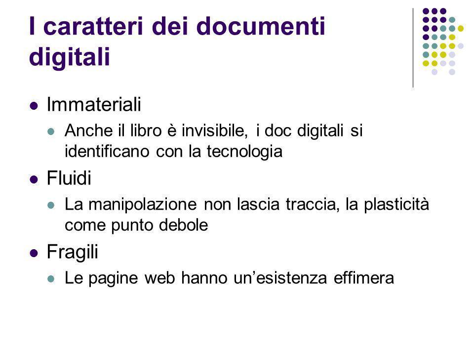 I caratteri dei documenti digitali Immateriali Anche il libro è invisibile, i doc digitali si identificano con la tecnologia Fluidi La manipolazione n