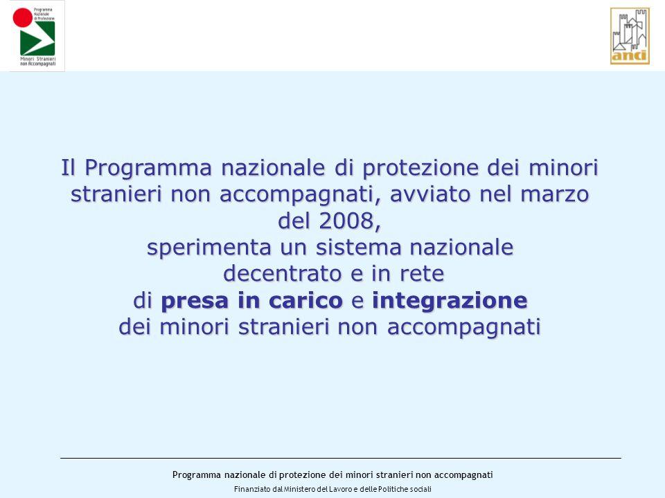 Programma nazionale di protezione dei minori stranieri non accompagnati Finanziato dal Ministero del Lavoro e delle Politiche sociali Lobiettivo del Programma è di rafforzare la tutela dei minori, attraverso: il consolidamento e lampliamento della rete di posti di pronta accoglienza e assistenza per MSNA;il consolidamento e lampliamento della rete di posti di pronta accoglienza e assistenza per MSNA; la standardizzazione e il potenziamento delle attività di pronta accoglienza da parte dei Comuni in rete;la standardizzazione e il potenziamento delle attività di pronta accoglienza da parte dei Comuni in rete; la sperimentazione e diffusione dellaffido familiare come forma qualificata per laccoglienza e lintegrazione per MSNA;la sperimentazione e diffusione dellaffido familiare come forma qualificata per laccoglienza e lintegrazione per MSNA; il monitoraggio, linformazione e lassistenza nelle aree di arrivo con particolare attenzione al territorio siciliano e alla costa adriatica.il monitoraggio, linformazione e lassistenza nelle aree di arrivo con particolare attenzione al territorio siciliano e alla costa adriatica.