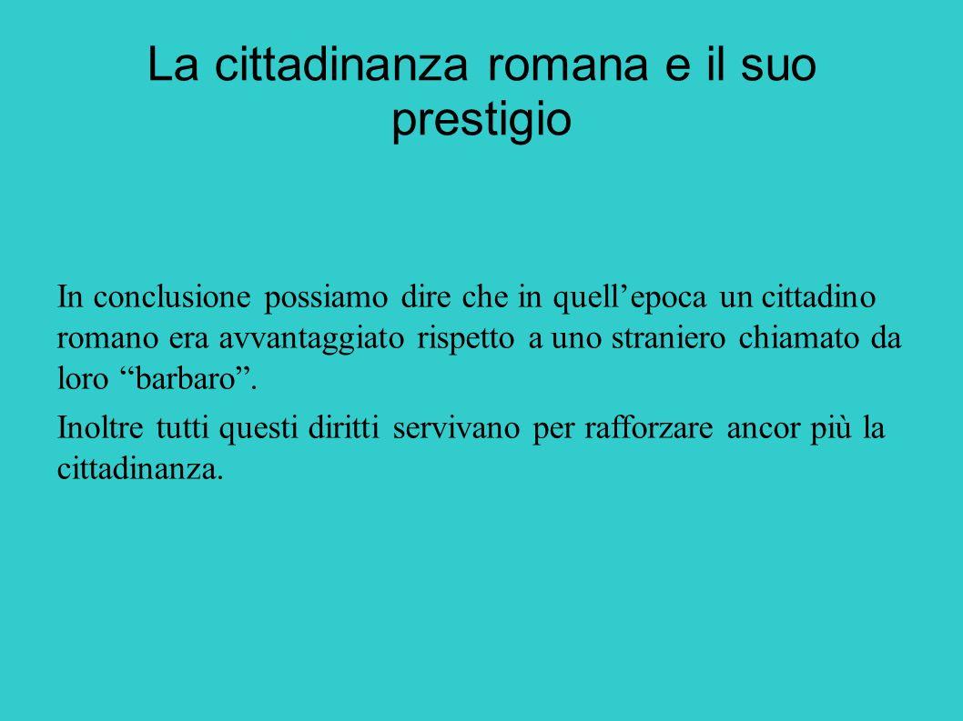 La cittadinanza romana e il suo prestigio In conclusione possiamo dire che in quellepoca un cittadino romano era avvantaggiato rispetto a uno stranier
