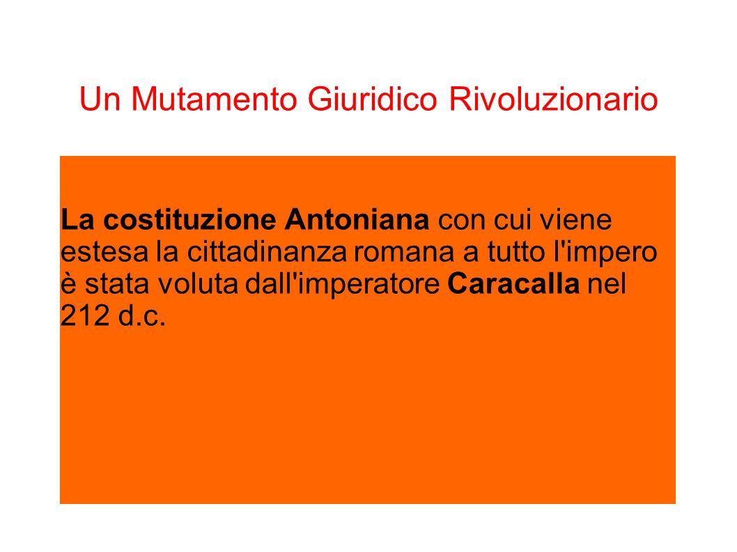 Un Mutamento Giuridico Rivoluzionario La costituzione Antoniana con cui viene estesa la cittadinanza romana a tutto l'impero è stata voluta dall'imper