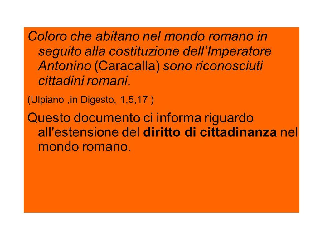 Coloro che abitano nel mondo romano in seguito alla costituzione dellImperatore Antonino (Caracalla) sono riconosciuti cittadini romani. (Ulpiano,in D