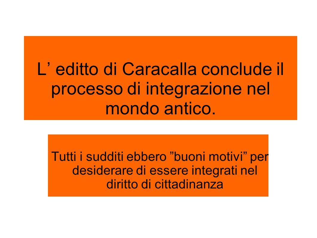 L editto di Caracalla conclude il processo di integrazione nel mondo antico. Tutti i sudditi ebbero buoni motivi per desiderare di essere integrati ne