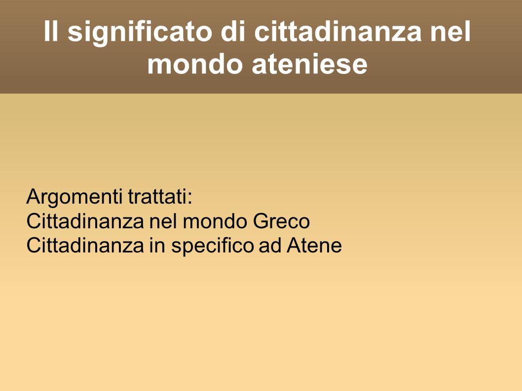 Il significato di cittadinanza nel mondo ateniese Argomenti trattati: Cittadinanza nel mondo Greco Cittadinanza in specifico ad Atene