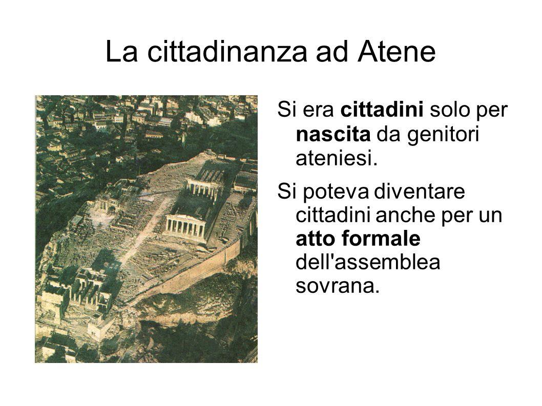 La cittadinanza ad Atene Si era cittadini solo per nascita da genitori ateniesi. Si poteva diventare cittadini anche per un atto formale dell'assemble
