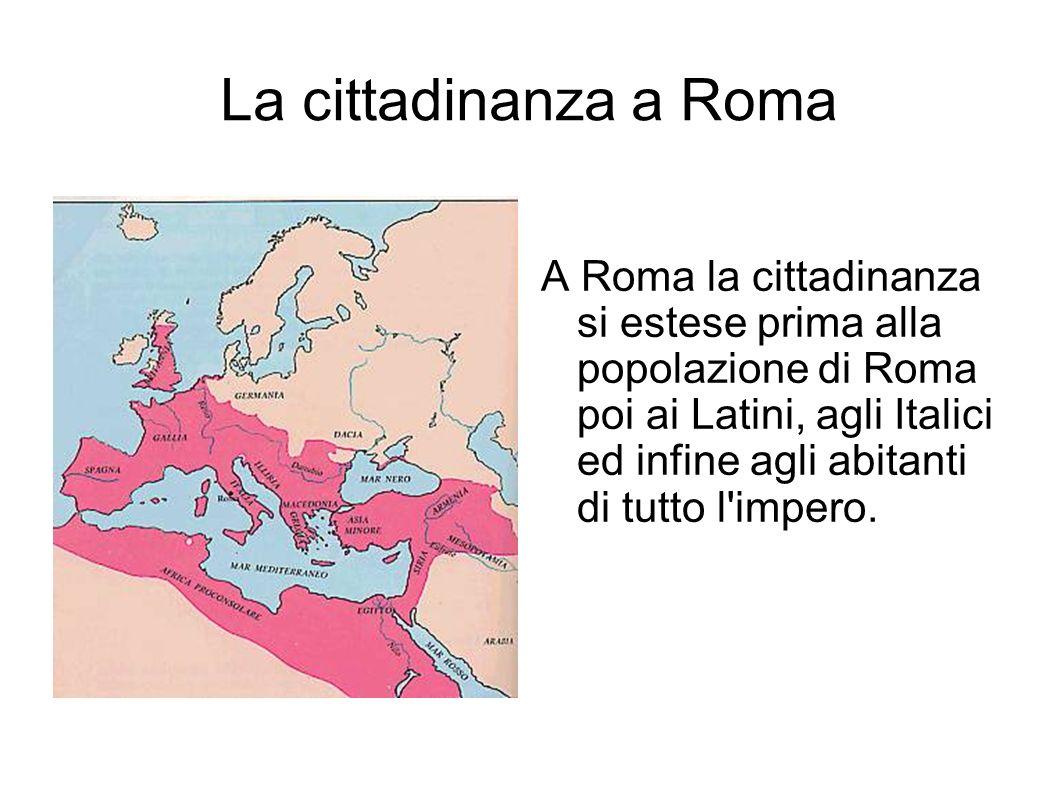 La cittadinanza a Roma A Roma la cittadinanza si estese prima alla popolazione di Roma poi ai Latini, agli Italici ed infine agli abitanti di tutto l'