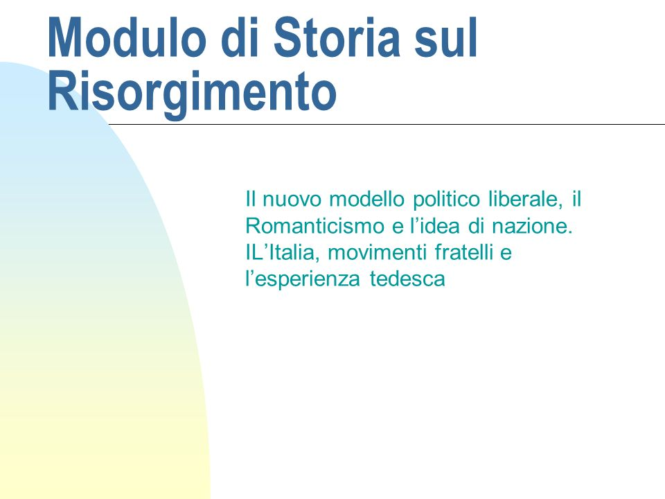 Modulo di Storia sul Risorgimento Il nuovo modello politico liberale, il Romanticismo e lidea di nazione.