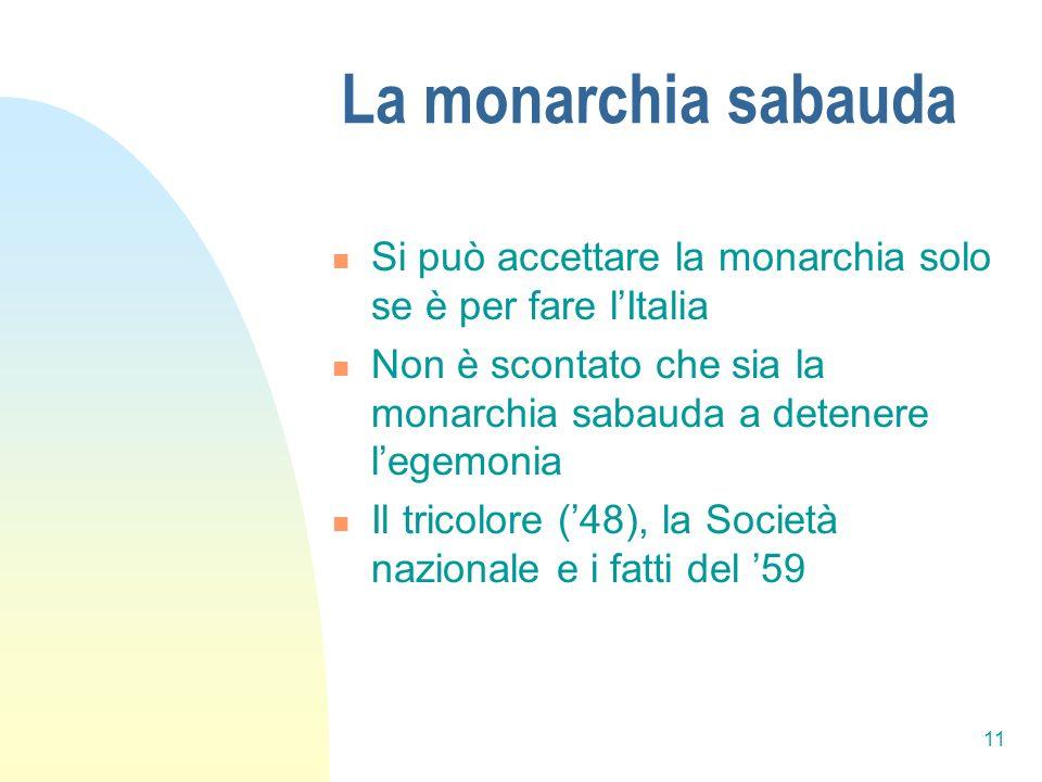 11 La monarchia sabauda Si può accettare la monarchia solo se è per fare lItalia Non è scontato che sia la monarchia sabauda a detenere legemonia Il t