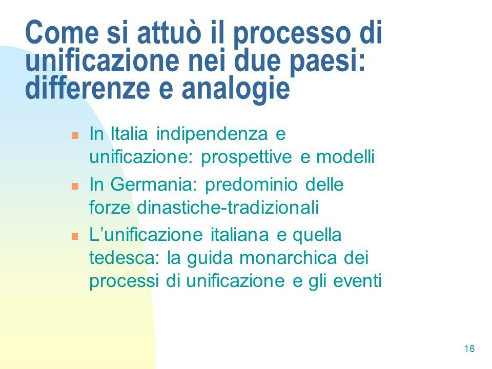 16 Come si attuò il processo di unificazione nei due paesi: differenze e analogie In Italia indipendenza e unificazione: prospettive e modelli In Germ