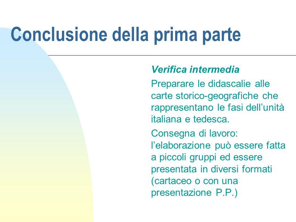 Conclusione della prima parte Verifica intermedia Preparare le didascalie alle carte storico-geografiche che rappresentano le fasi dellunità italiana e tedesca.