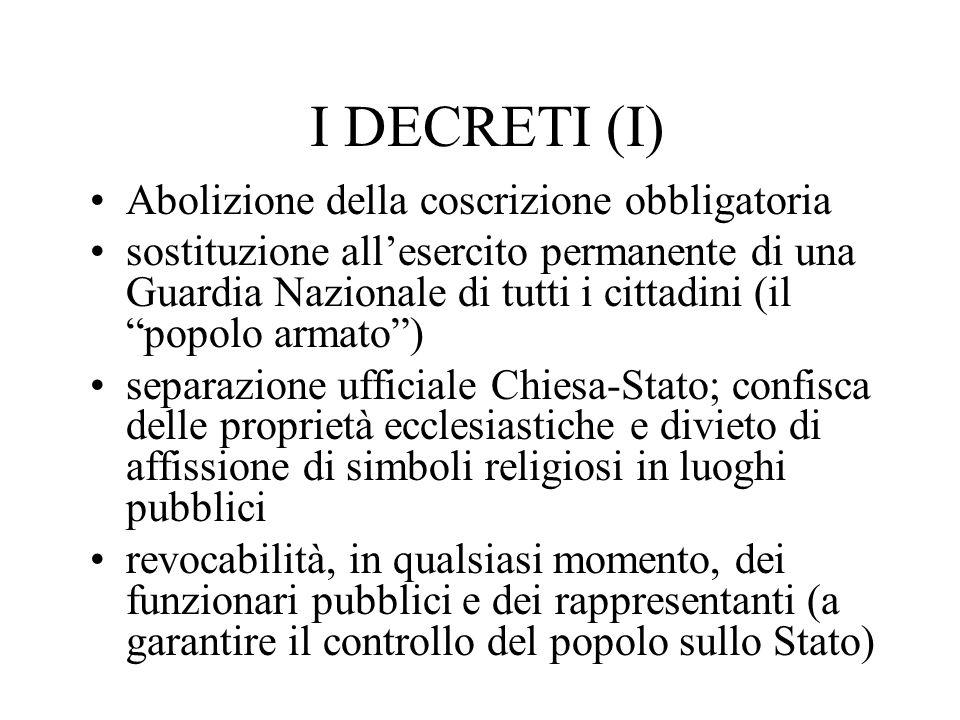 I DECRETI (I) Abolizione della coscrizione obbligatoria sostituzione allesercito permanente di una Guardia Nazionale di tutti i cittadini (il popolo a