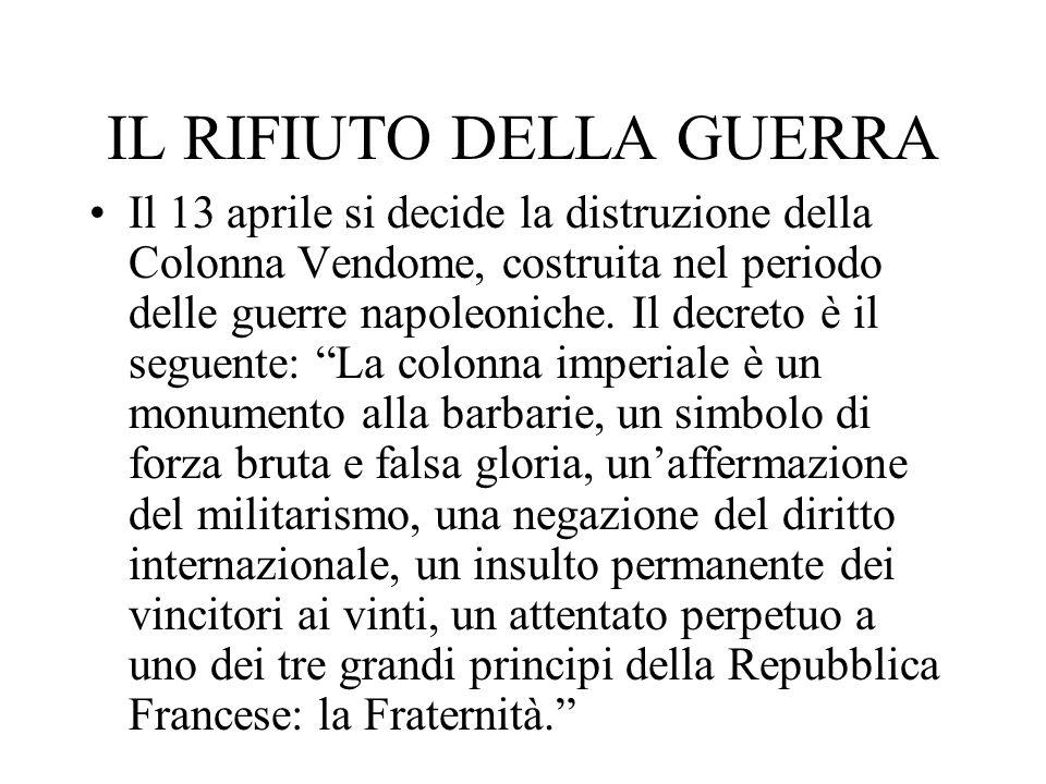 IL RIFIUTO DELLA GUERRA Il 13 aprile si decide la distruzione della Colonna Vendome, costruita nel periodo delle guerre napoleoniche. Il decreto è il