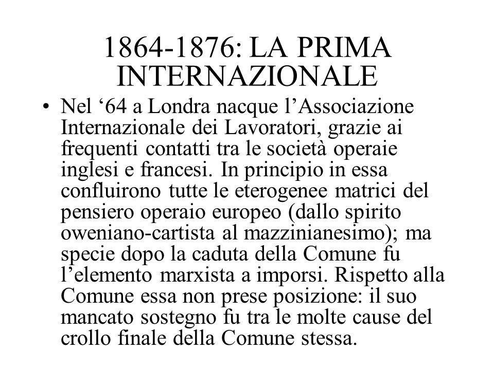 1864-1876: LA PRIMA INTERNAZIONALE Nel 64 a Londra nacque lAssociazione Internazionale dei Lavoratori, grazie ai frequenti contatti tra le società ope