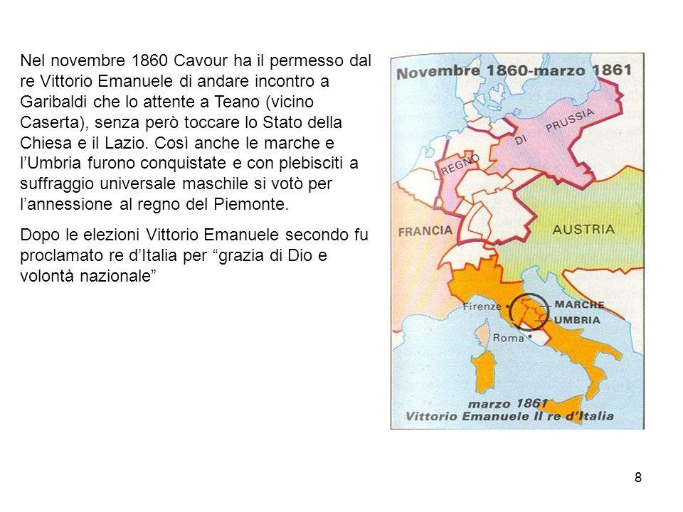 8 Nel novembre 1860 Cavour ha il permesso dal re Vittorio Emanuele di andare incontro a Garibaldi che lo attente a Teano (vicino Caserta), senza però