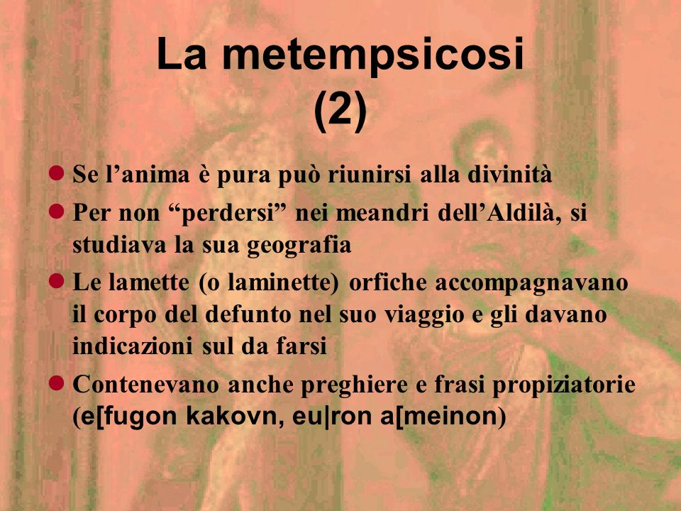 La metempsicosi (1) Dopo la morte, lanima viene momentaneamente liberata dal corpo, per essere giudicata Se ritenuta impura, viene condannata ad unalt