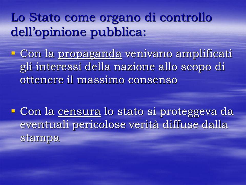 Lo Stato come organo di controllo dellopinione pubblica: Con la propaganda venivano amplificati gli interessi della nazione allo scopo di ottenere il