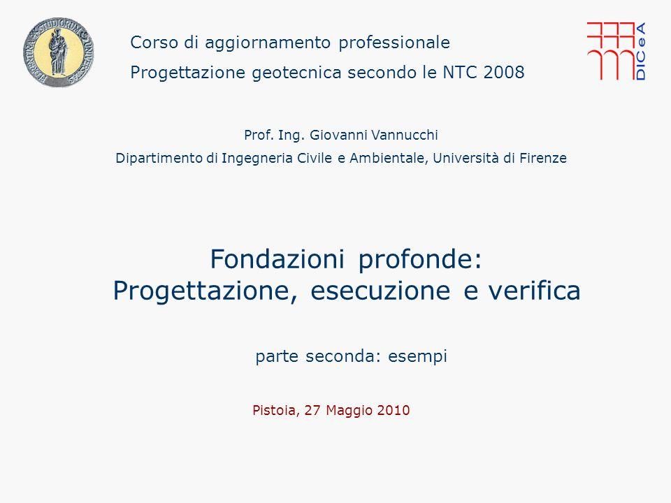 53/ Corso di aggiornamento professionale: Progettazione geotecnica secondo le NTC 2008 Pistoia, 27 maggio 2011 Giovanni Vannucchi Fondazioni profonde: Progettazione, esecuzione e verifica.