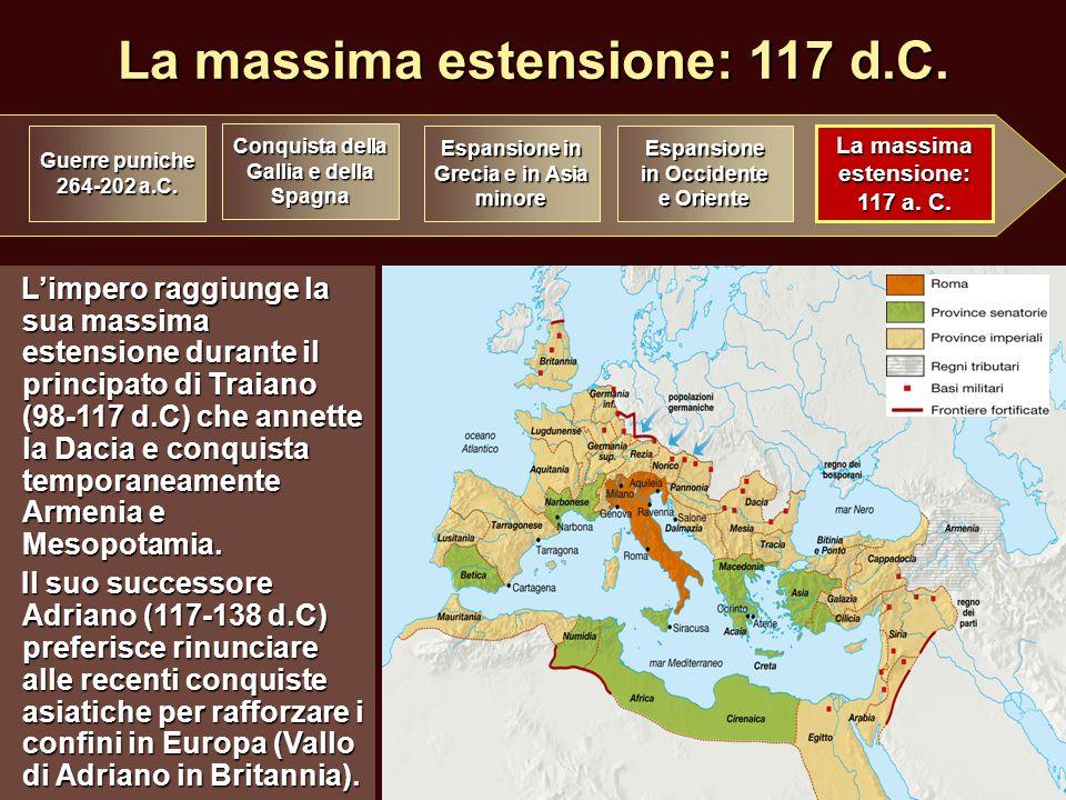 La massima estensione: 117 d.C. Limpero raggiunge la sua massima estensione durante il principato di Traiano (98-117 d.C) che annette la Dacia e conqu