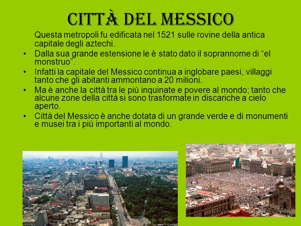 Città del Messico Questa metropoli fu edificata nel 1521 sulle rovine della antica capitale degli aztechi. Dalla sua grande estensione le è stato dato
