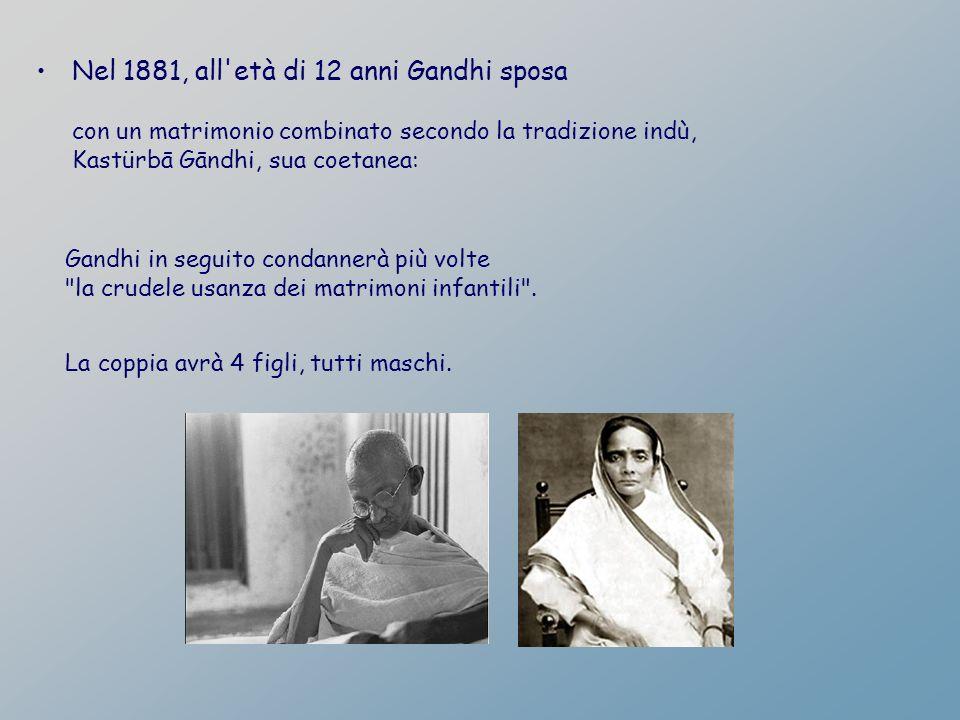 Nel 1881, all'età di 12 anni Gandhi sposa con un matrimonio combinato secondo la tradizione indù, Kastürbā Gāndhi, sua coetanea: Gandhi in seguito con