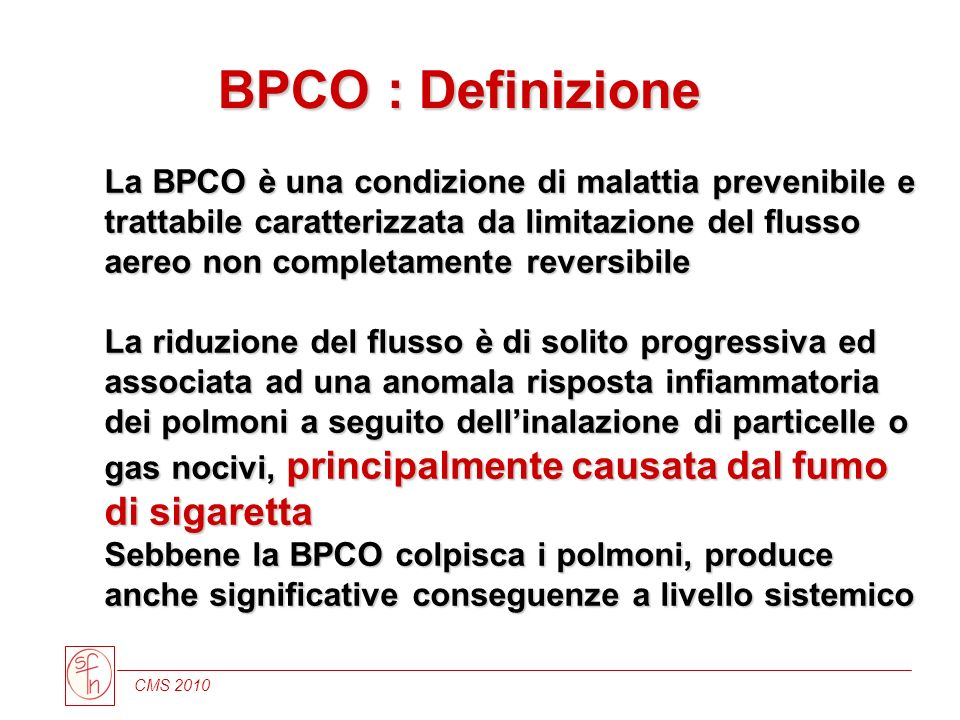 CMS 2010 La BPCO è una condizione di malattia prevenibile e trattabile caratterizzata da limitazione del flusso aereo non completamente reversibile La