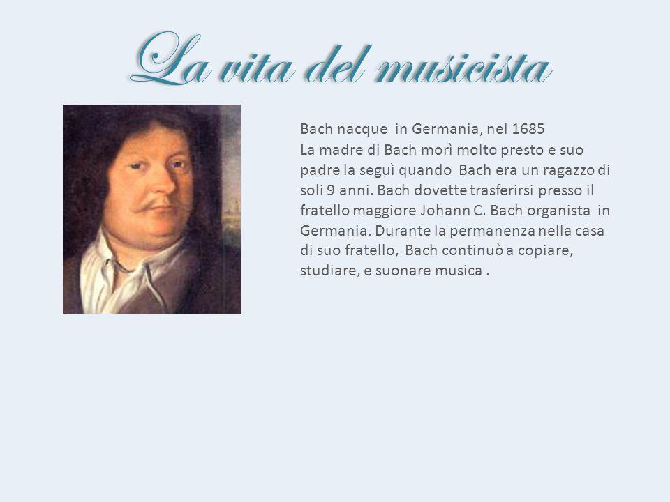 La vita del musicista Bach nacque in Germania, nel 1685 La madre di Bach morì molto presto e suo padre la seguì quando Bach era un ragazzo di soli 9 a