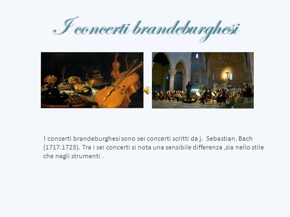 I concerti brandeburghesi I concerti brandeburghesi sono sei concerti scritti da j. Sebastian. Bach (1717.1723). Tra i sei concerti si nota una sensib