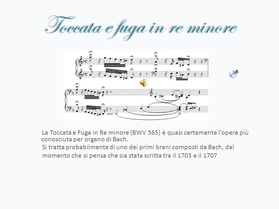 Toccata e fuga in re minore La Toccata e Fuga in Re minore (BWV 565) è quasi certamente l'opera più conosciuta per organo di Bach. Si tratta probabilm