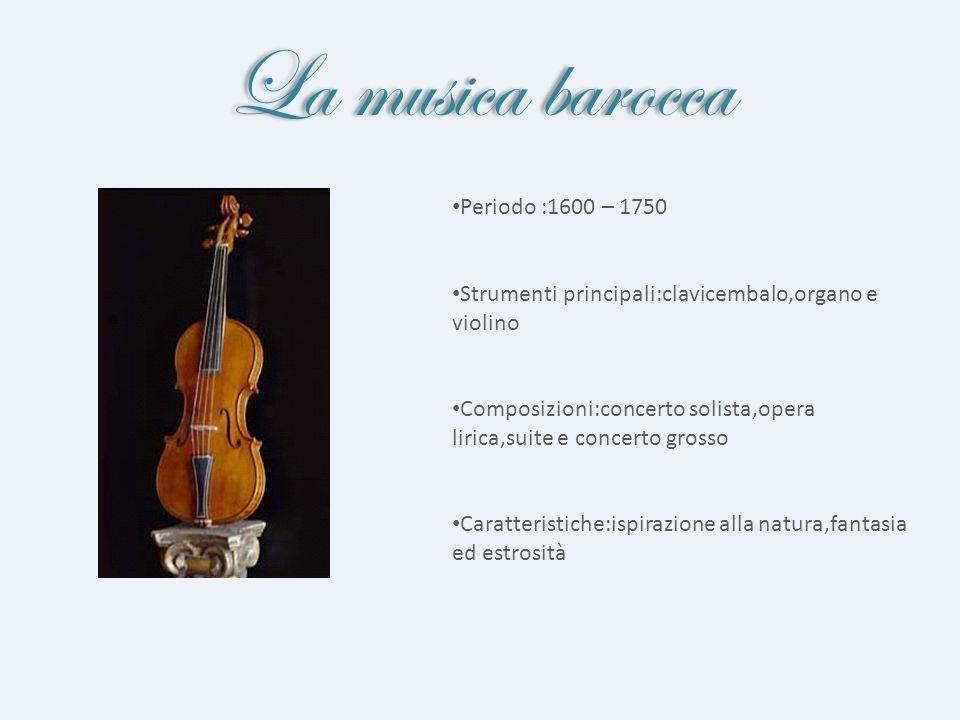 La musica barocca Periodo :1600 – 1750 Strumenti principali:clavicembalo,organo e violino Composizioni:concerto solista,opera lirica,suite e concerto