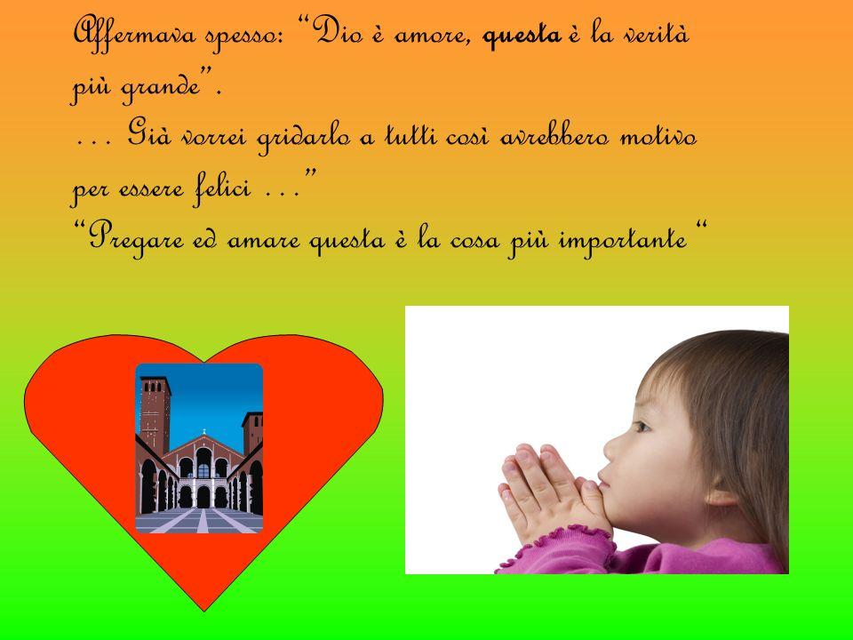 Affermava spesso: Dio è amore, questa è la verità più grande. … Già vorrei gridarlo a tutti così avrebbero motivo per essere felici … Pregare ed amare