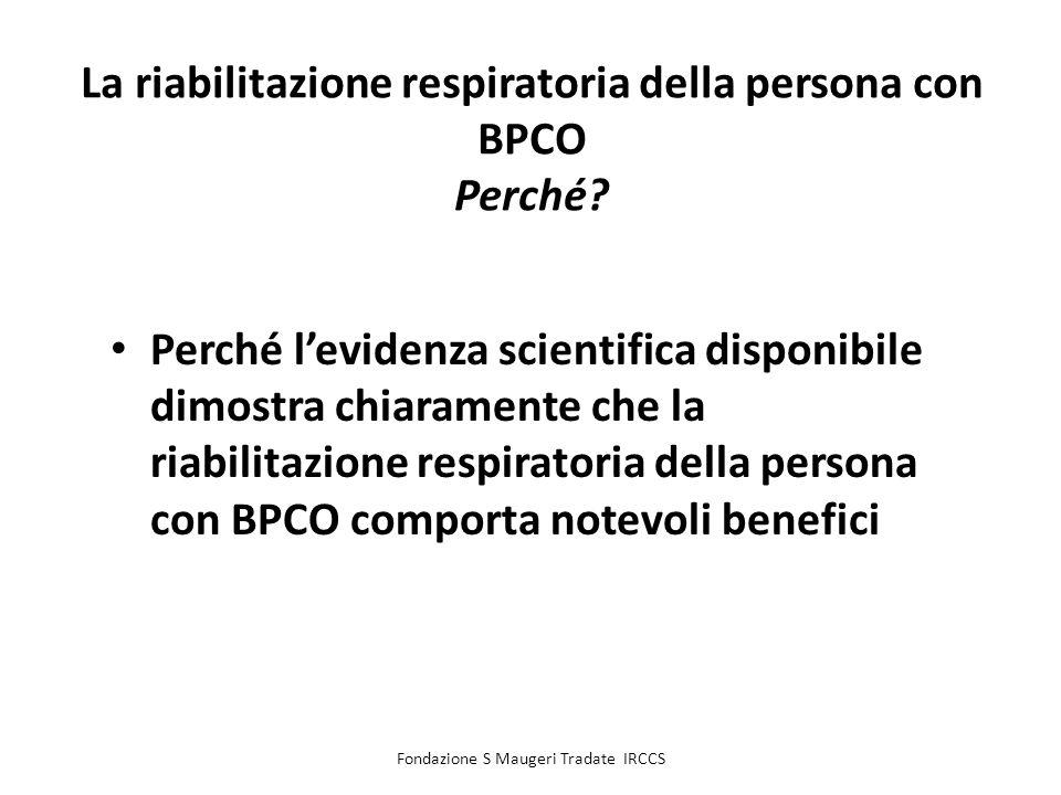 Fondazione S Maugeri Tradate IRCCS La riabilitazione respiratoria della persona con BPCO Perché? Perché levidenza scientifica disponibile dimostra chi