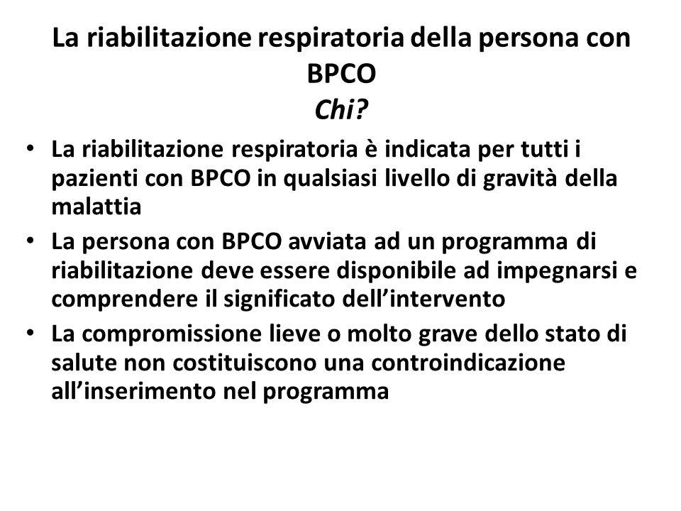 La riabilitazione respiratoria della persona con BPCO Chi? La riabilitazione respiratoria è indicata per tutti i pazienti con BPCO in qualsiasi livell