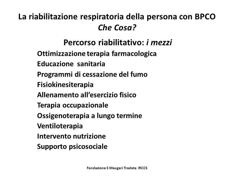Fondazione S Maugeri Tradate IRCCS La riabilitazione respiratoria della persona con BPCO Che Cosa? Percorso riabilitativo: i mezzi Ottimizzazione tera