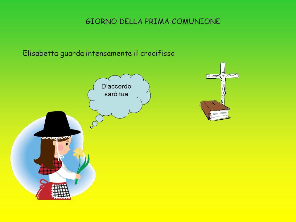 GIORNO DELLA PRIMA COMUNIONE Elisabetta guarda intensamente il crocifisso Daccordo sarò tua