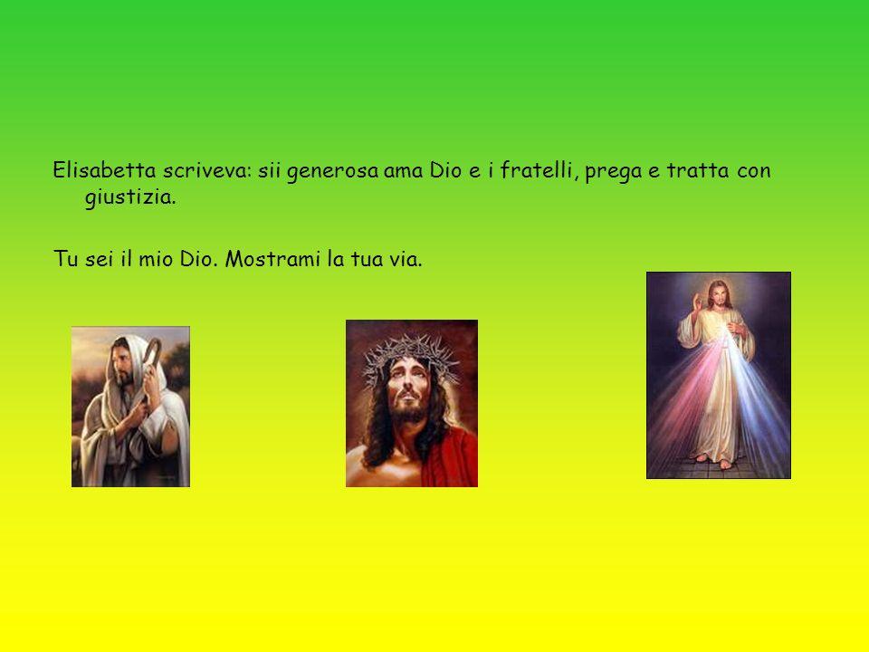 Elisabetta scriveva: sii generosa ama Dio e i fratelli, prega e tratta con giustizia. Tu sei il mio Dio. Mostrami la tua via.