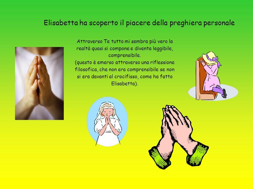 Elisabetta ha scoperto il piacere della preghiera personale Attraverso Te tutto mi sembra più vero la realtà quasi si compone e diventa leggibile, com