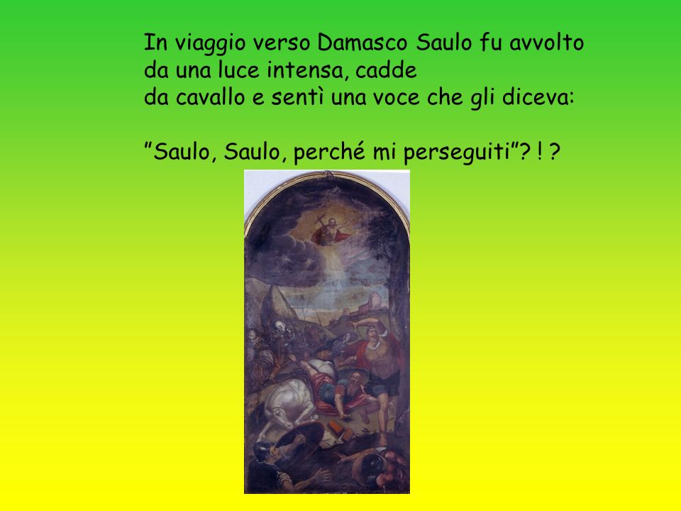 In viaggio verso Damasco Saulo fu avvolto da una luce intensa, cadde da cavallo e sentì una voce che gli diceva: Saulo, Saulo, perché mi perseguiti? !