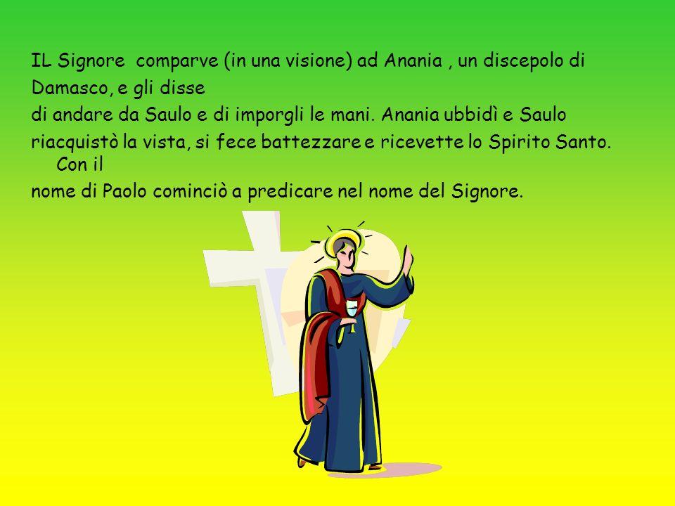 IL Signore comparve (in una visione) ad Anania, un discepolo di Damasco, e gli disse di andare da Saulo e di imporgli le mani. Anania ubbidì e Saulo r