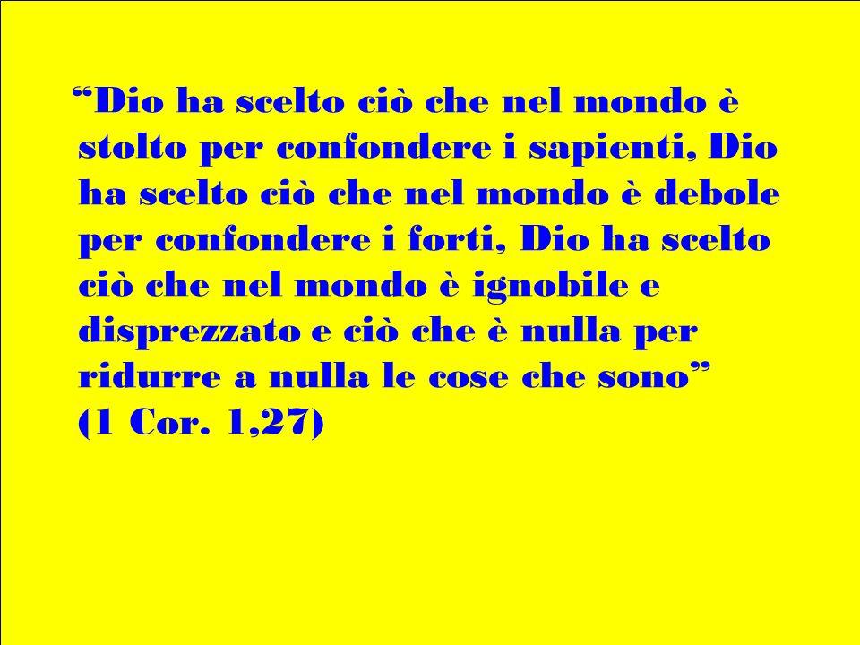 Dio ha scelto ciò che nel mondo è stolto per confondere i sapienti, Dio ha scelto ciò che nel mondo è debole per confondere i forti, Dio ha scelto ciò
