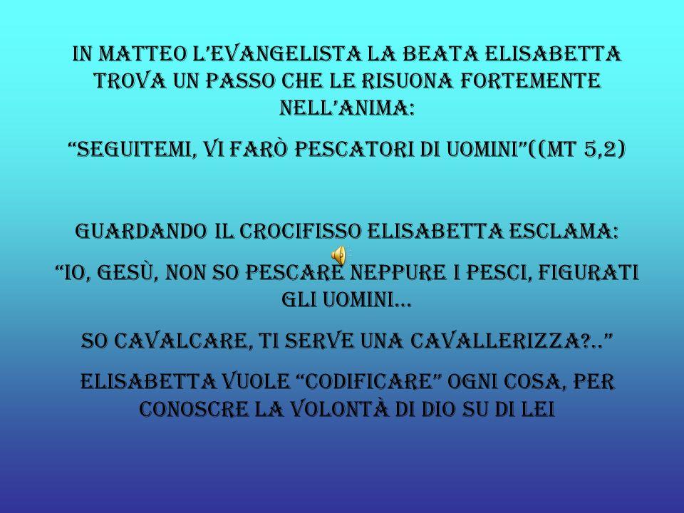 In Matteo lEvangelista la Beata Elisabetta trova un passo che le risuona fortemente nellanima: Seguitemi, vi farò pescatori di uomini((mt 5,2) Guardan