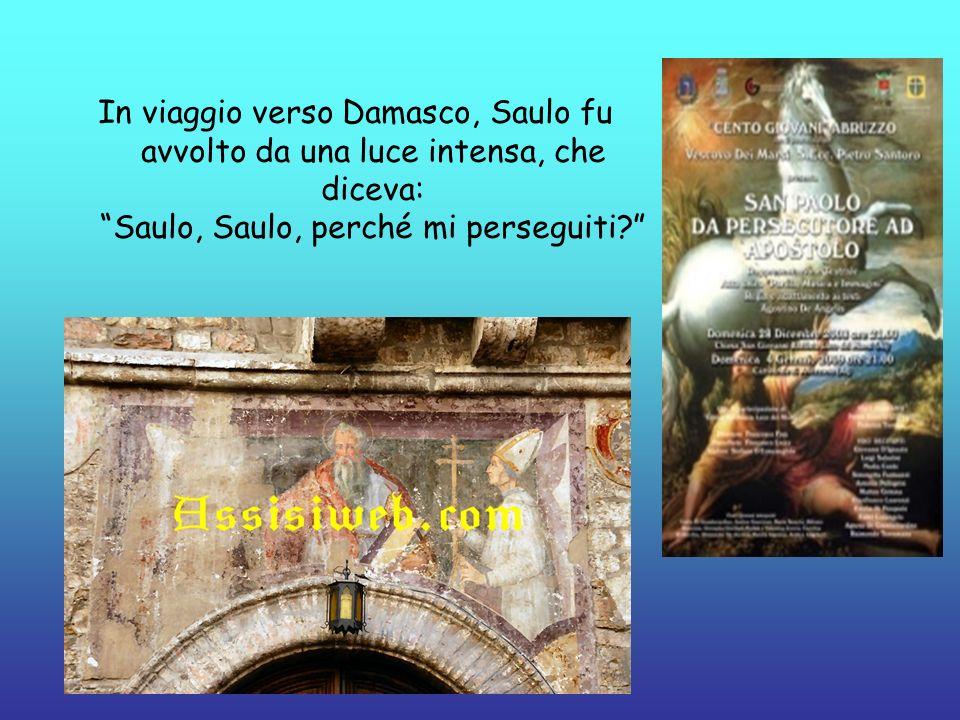 In viaggio verso Damasco, Saulo fu avvolto da una luce intensa, che diceva: Saulo, Saulo, perché mi perseguiti?