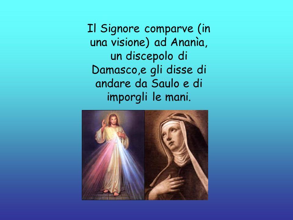 Il Signore comparve (in una visione) ad Ananìa, un discepolo di Damasco,e gli disse di andare da Saulo e di imporgli le mani.