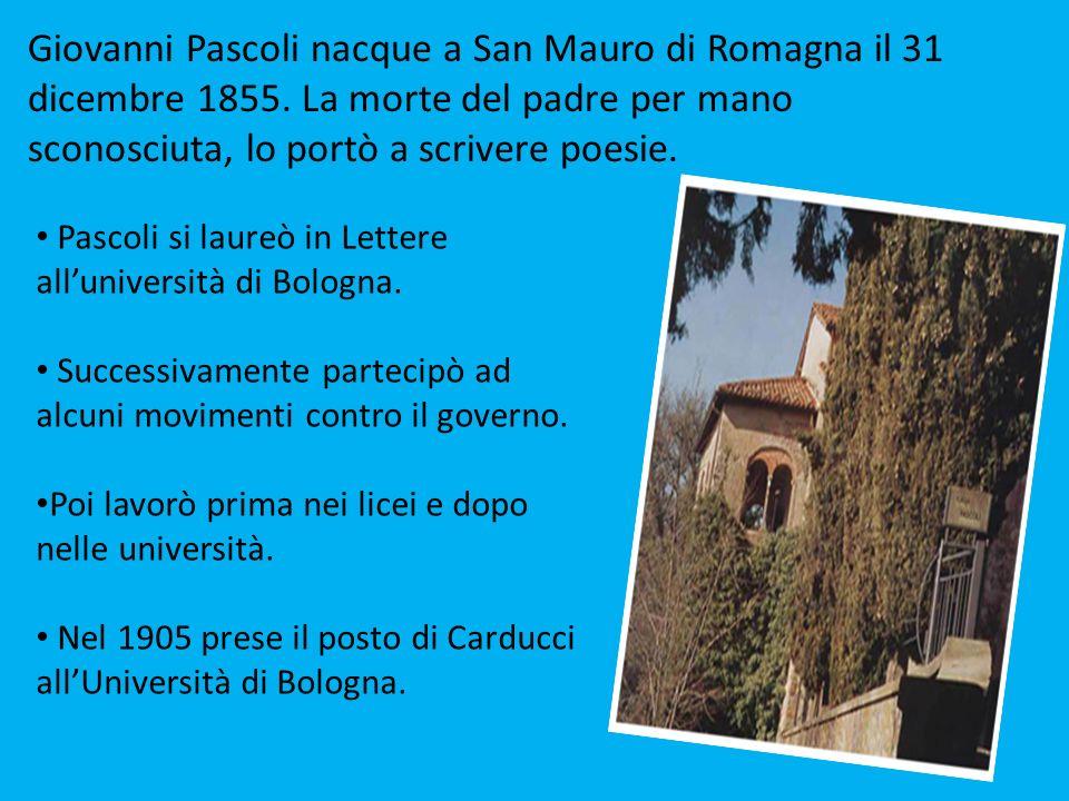 Giovanni Pascoli nacque a San Mauro di Romagna il 31 dicembre 1855. La morte del padre per mano sconosciuta, lo portò a scrivere poesie. Pascoli si la