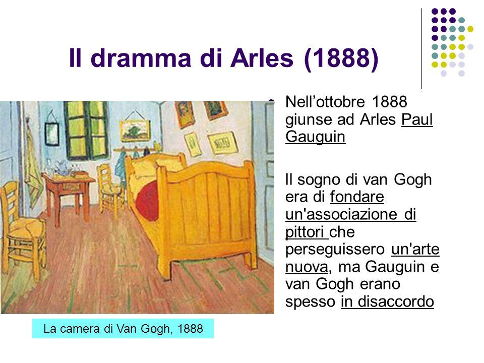 Il dramma di Arles (1888) Nellottobre 1888 giunse ad Arles Paul Gauguin Il sogno di van Gogh era di fondare un'associazione di pittori che perseguisse