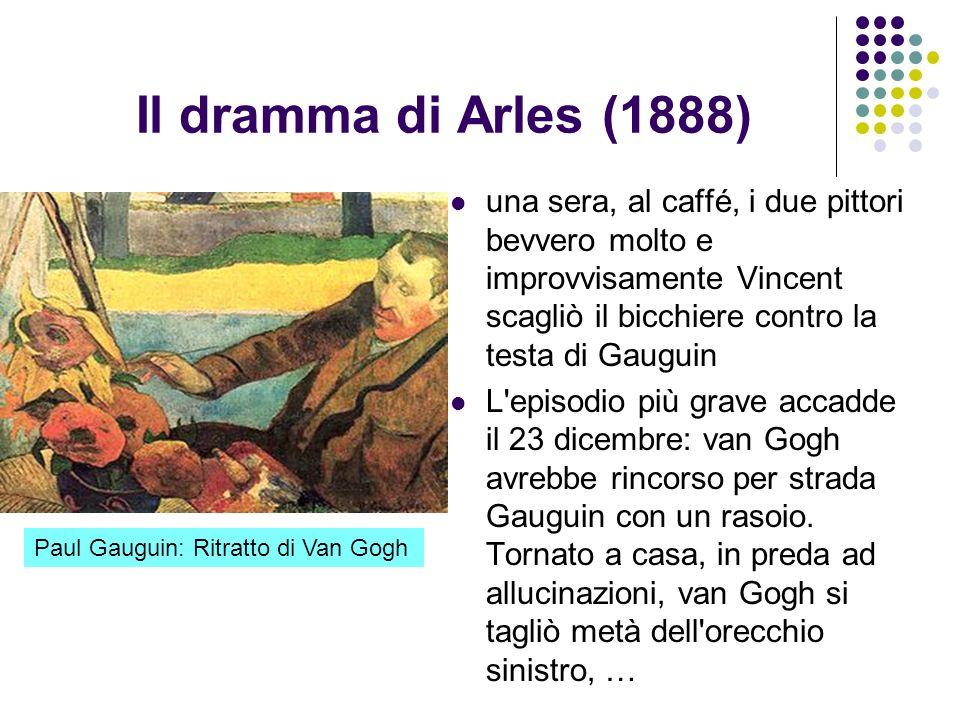Il dramma di Arles (1888) una sera, al caffé, i due pittori bevvero molto e improvvisamente Vincent scagliò il bicchiere contro la testa di Gauguin L'